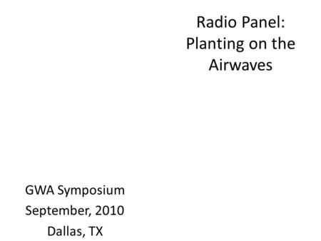 Radio Panel: Planting on the Airwaves GWA Symposium September, 2010 Dallas, TX.