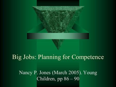 Big Jobs: Planning for Competence Nancy P. Jones (March 2005). Young Children, pp 86 – 90.