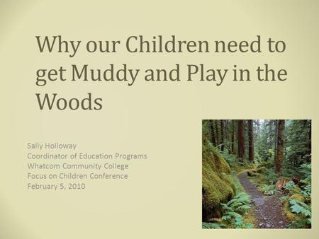 Why our Children need to get Muddy and Play in the Woods Sally Holloway Coordinator of Education Programs Whatcom Community College Focus on Children Conference.