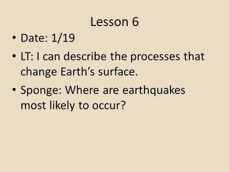 Lesson 6 Date: 1/19 LT: I can describe the processes that change Earth's surface. Sponge: Where are earthquakes most likely to occur?
