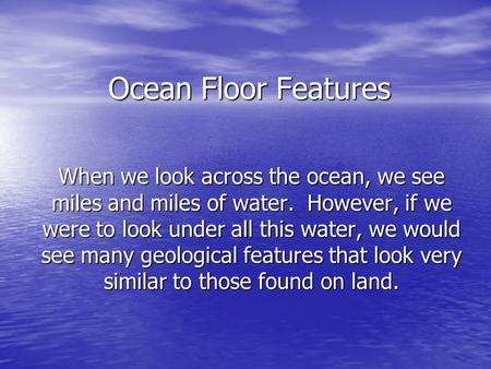 Ocean Floor Features When we look across the ocean, we see miles and miles of water. However, if we were to look under all this water, we would see many.