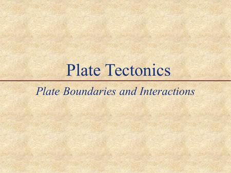 Plate Tectonics Plate Boundaries and Interactions.