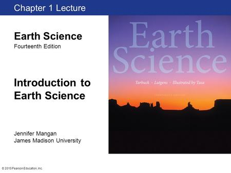 © 2015 Pearson Education, Inc. Introduction to Earth Science Chapter 1 Lecture Jennifer Mangan James Madison University Earth Science Fourteenth Edition.