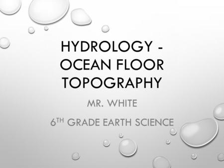 HYDROLOGY - OCEAN FLOOR TOPOGRAPHY MR. WHITE 6 TH GRADE EARTH SCIENCE.