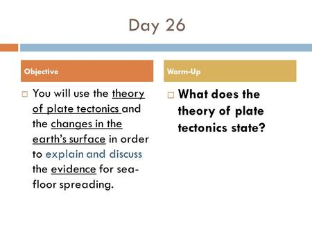 Day 26  You will use the theory of plate tectonics and the changes in the earth's surface in order to explain and discuss the evidence for sea- floor.