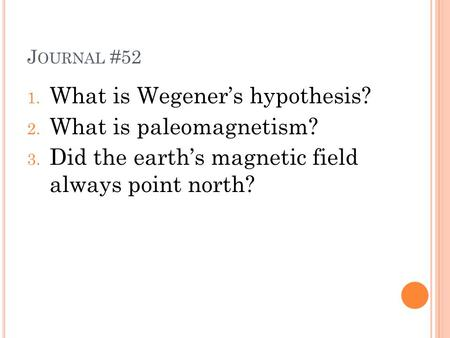 J OURNAL #52 1. What is Wegener's hypothesis? 2. What is paleomagnetism? 3. Did the earth's magnetic field always point north?