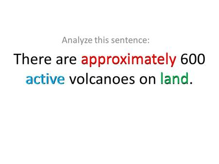 There are approximately 600 active volcanoes on land. Analyze this sentence: approximately active land.