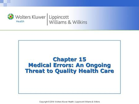 Copyright © 2014 Wolters Kluwer Health | Lippincott Williams & Wilkins Chapter 15 Medical Errors: An Ongoing Threat to Quality Health Care.