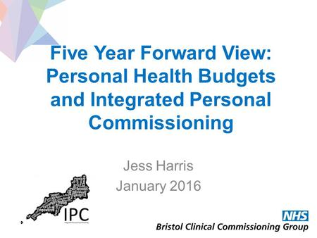 Five Year Forward View: Personal Health Budgets and Integrated Personal Commissioning Jess Harris January 2016.
