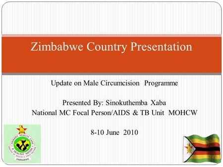 Update on Male Circumcision Programme Presented By: Sinokuthemba Xaba National MC Focal Person/AIDS & TB Unit MOHCW 8-10 June 2010 Zimbabwe Country Presentation.