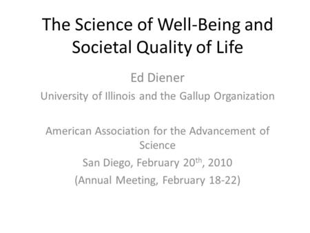 The Science of Well-Being and Societal Quality of Life Ed Diener University of Illinois and the Gallup Organization American Association for the Advancement.