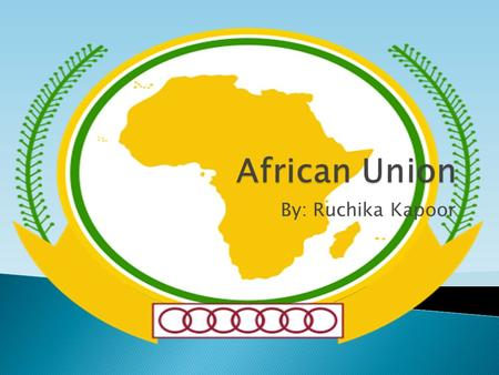 By: Ruchika Kapoor.  Originally was the Organization of African Unity (OAU) which was established May 25 th 1963 but on September 9 th 2002, it was reestablished.