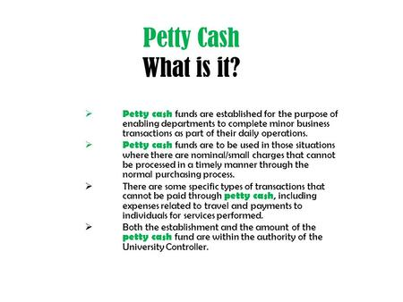 Petty Cash What is it?  Petty cash funds are established for the purpose of enabling departments to complete minor business transactions as part of their.
