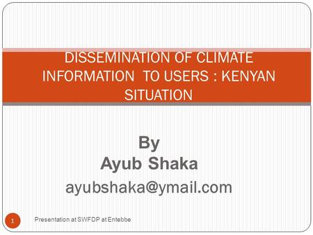 By Ayub Shaka Presentation at SWFDP at Entebbe 1 DISSEMINATION OF CLIMATE INFORMATION TO USERS : KENYAN SITUATION.