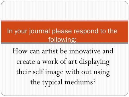 How can artist be innovative and create a work of art displaying their self image with out using the typical mediums? In your journal please respond to.