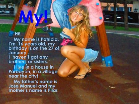 My! Hi! My name is Patricia. I'm 16 years old, my birthday is on the 27 of January. I haven't got any brothers or sisters. I live in a house in Parbayón,