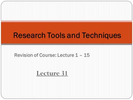 Revision of Course: Lecture 1 – 15 Lecture 31 Research Tools and Techniques.