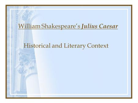 William Shakespeare's Julius Caesar Historical and Literary Context.