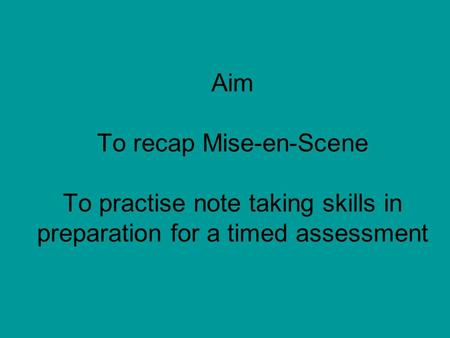 Aim To recap Mise-en-Scene To practise note taking skills in preparation for a timed assessment.