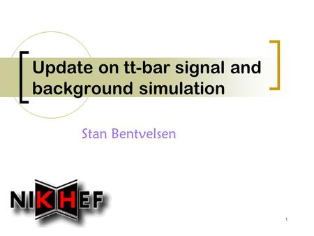 1 Update on tt-bar signal and background simulation Stan Bentvelsen.