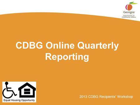 2013 CDBG Recipients' Workshop CDBG Online Quarterly Reporting.