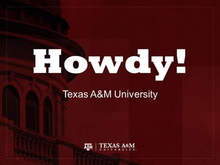Howdy! Texas A&M University. Traditions and the Aggie Family Howdy! Aggie Network Century Tree Midnight Yell 12 th Man Aggie Ring Muster Silver Taps Bonfire.