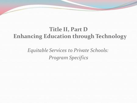 Title II, Part D Enhancing Education through Technology Equitable Services to Private Schools: Program Specifics.