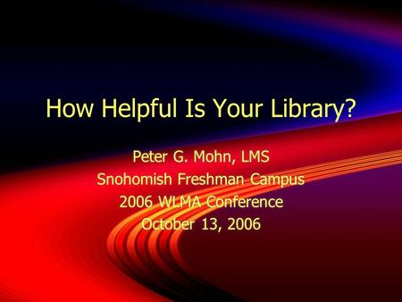 How Helpful Is Your Library? Peter G. Mohn, LMS Snohomish Freshman Campus 2006 WLMA Conference October 13, 2006 Peter G. Mohn, LMS Snohomish Freshman Campus.
