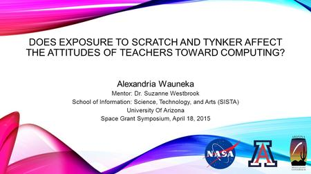 DOES EXPOSURE TO SCRATCH AND TYNKER AFFECT THE ATTITUDES OF TEACHERS TOWARD COMPUTING? Alexandria Wauneka Mentor: Dr. Suzanne Westbrook School of Information: