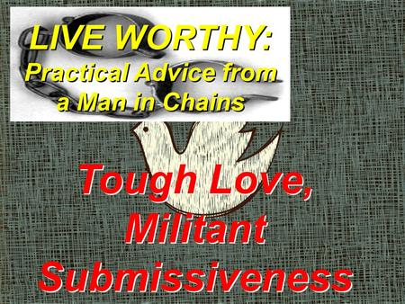 LIVE WORTHY: Practical Advice from a Man in Chains Tough Love, Militant Submissiveness.