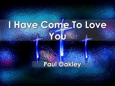 I Have Come To Love You Paul Oakley. I have come to love You For You have won my heart When You revealed Your love to me.