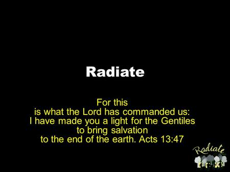 Radiate For this is what the Lord has commanded us: I have made you a light for the Gentiles to bring salvation to the end of the earth. Acts 13:47.
