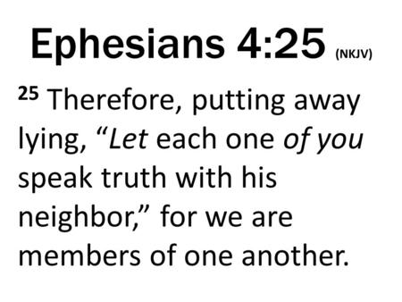"Ephesians 4:25 (NKJV) 25 Therefore, putting away lying, ""Let each one of you speak truth with his neighbor,"" for we are members of one another."