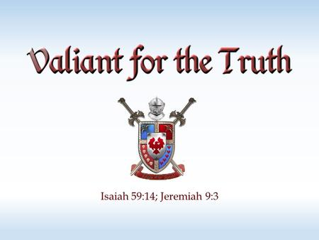 Isaiah 59:14; Jeremiah 9:3. God is truth Deuteronomy 32:4; Psalm 100:5; John 14:6 The people of God should love and desire truth! Psalm 15:1-2; 51:6;