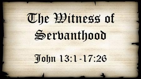 The Witness of Servanthood John 13:1-17:26. Jesus washes the disciple's feet Love Exemplified (13:1-5) Love Explained (13:6-11) Love Encouraged (13:12-17)