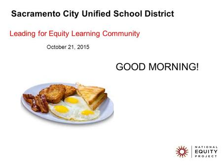 GOOD MORNING! Sacramento City Unified School District Leading for Equity Learning Community October 21, 2015.