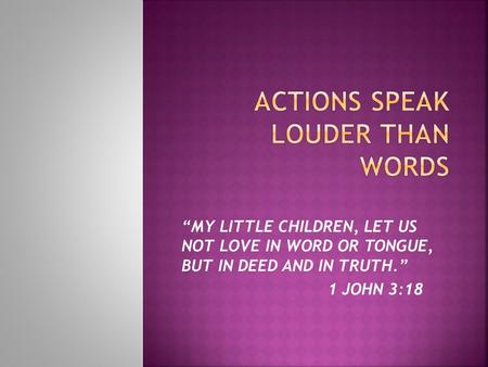 """MY LITTLE CHILDREN, LET US NOT LOVE IN WORD OR TONGUE, BUT IN DEED AND IN TRUTH."" 1 JOHN 3:18."