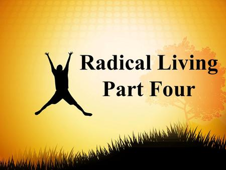 Radical Living Part Four. 8 Summing up: Be agreeable, be sympathetic, be loving, be compassionate, be humble. 9 That goes for all of you, no exceptions.