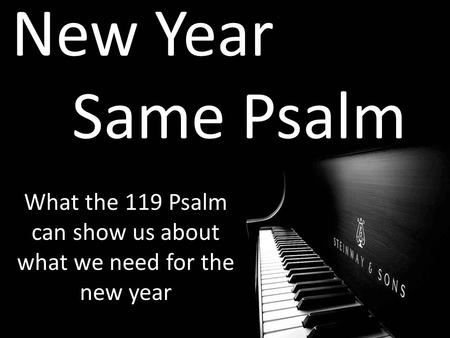 New Year Same Psalm What the 119 Psalm can show us about what we need for the new year.