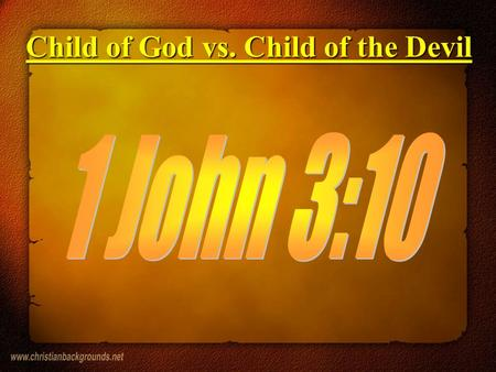 Child of God vs. Child of the Devil. 1) John 1:12 - It is a right given to us by God. 2) John 11:52 - We are part of God's family. 3) Rom 8:16 - We are.