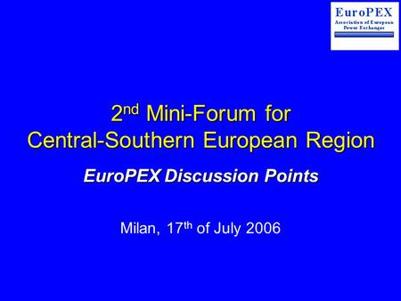 2 nd Mini-Forum for Central-Southern European Region EuroPEX Discussion Points Milan, 17 th of July 2006.