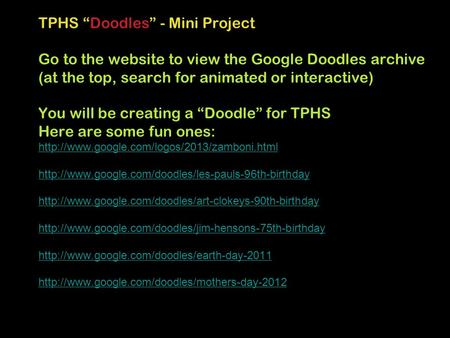 "TPHS ""Doodles"" - Mini Project Go to the website to view the Google Doodles archive (at the top, search for animated or interactive) You will be creating."
