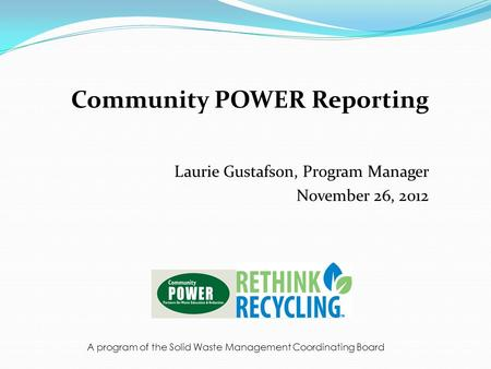 Community POWER Reporting Laurie Gustafson, Program Manager November 26, 2012 A program of the Solid Waste Management Coordinating Board.