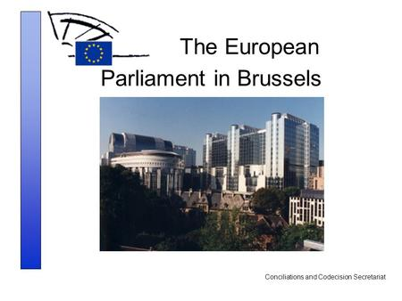 Conciliations and Codecision Secretariat The European Parliament in Brussels.