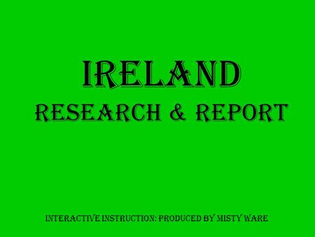 Ireland Research & Report Interactive Instruction: produced by misty ware.