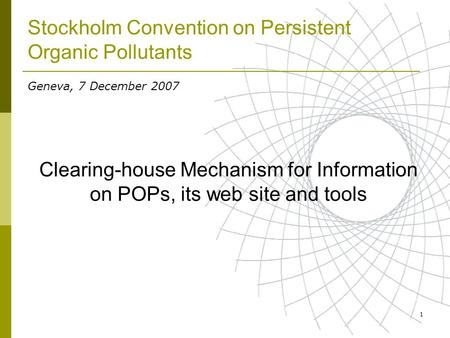 1 Stockholm Convention on Persistent Organic Pollutants Clearing-house Mechanism for Information on POPs, its web site and tools Geneva, 7 December 2007.