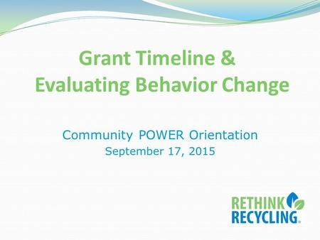 Grant Timeline & Evaluating Behavior Change Community POWER Orientation September 17, 2015.