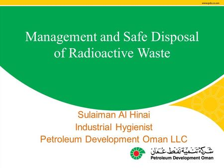 Management and Safe Disposal of Radioactive Waste Sulaiman Al Hinai Industrial Hygienist Petroleum Development Oman LLC.