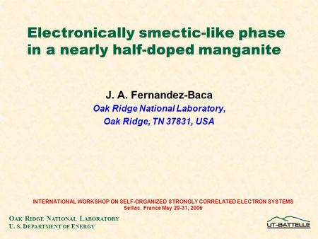 O AK R IDGE N ATIONAL L ABORATORY U. S. D EPARTMENT OF E NERGY Electronically smectic-like phase in a nearly half-doped manganite J. A. Fernandez-Baca.