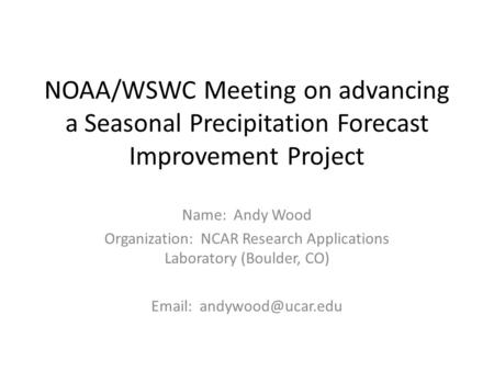 NOAA/WSWC Meeting on advancing a Seasonal Precipitation Forecast Improvement Project Name: Andy Wood Organization: NCAR Research Applications Laboratory.
